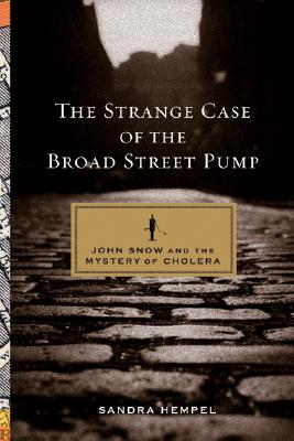 The Strange Case of the Broad Street Pump: John Snow And the Mystery of Cholera, Hempel, Sandra