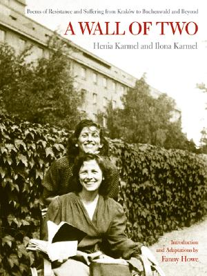 A Wall of Two: Poems of Resistance and Suffering from Krakow to Buchenwald and Beyond (S. Mark Taper Foundation Books in Jewish Studies), Henia Karmel, Ilona Karmel