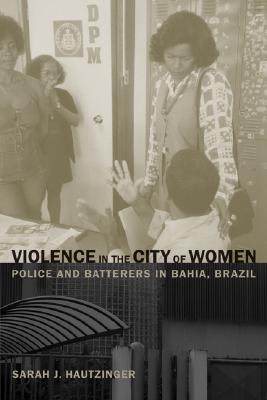 Image for Violence in the City of Women: Police and Batterers in Bahia, Brazil