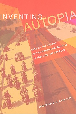 Image for Inventing Autopia: Dreams and Visions of the Modern Metropolis in Jazz Age Los Angeles