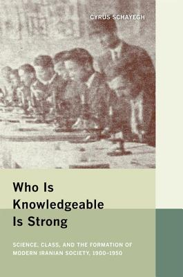 Who Is Knowledgeable Is Strong: Science, Class, and the Formation of Modern Iranian Society, 1900-1950, Schayegh, Cyrus