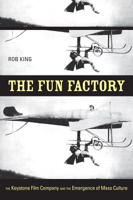 The Fun Factory: The Keystone Film Company and the Emergence of Mass Culture, King, Rob