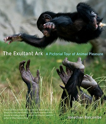 The Exultant Ark: A Pictorial Tour of Animal Pleasure, Balcombe, Jonathan Peter