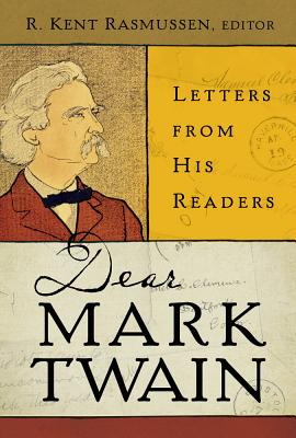 Dear Mark Twain: Letters from His Readers (Jumping Frogs: Undiscovered, Rediscovered, and Celebrated Writings of Mark Twain), R. Kent Rasmussen