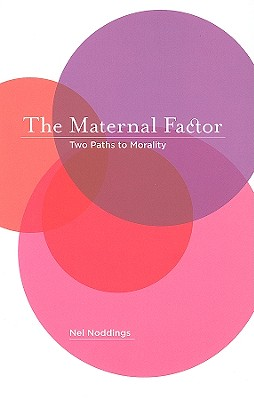 The Maternal Factor: Two Paths to Morality, Noddings, Nel