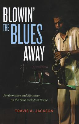 Image for Blowin' the Blues Away: Performance and Meaning on the New York Jazz Scene (Volume 16)