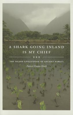 A Shark Going Inland Is My Chief: The Island Civilization of Ancient Hawai'i, Kirch, Patrick Vinton
