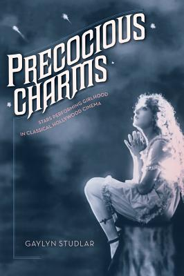 Image for Precocious Charms: Stars Performing Girlhood in Classical Hollywood Cinema