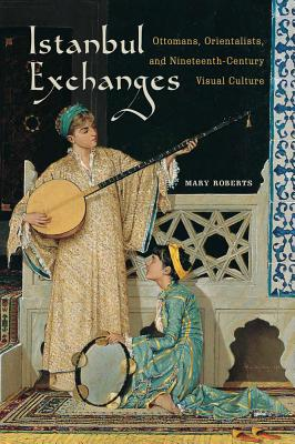 Istanbul Exchanges: Ottomans, Orientalists, and Nineteenth-Century Visual Culture, Roberts, Mary