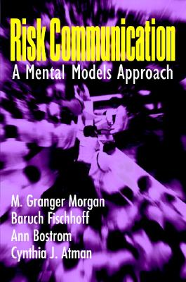 Risk Communication: A Mental Models Approach, Morgan, M. Granger; Fischhoff, Baruch; Bostrom, Ann; Atman, Cynthia J.