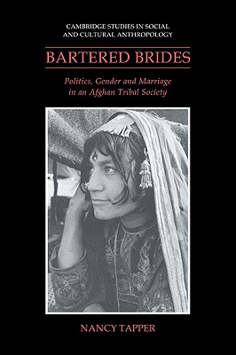 Bartered Brides: Politics, Gender and Marriage in an Afghan Tribal Society (Cambridge Studies in Social and Cultural Anthropology), Tapper, Nancy