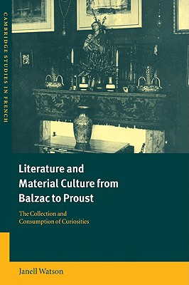 Literature and Material Culture from Balzac to Proust: The Collection and Consumption of Curiosities (Cambridge Studies in French), Watson, Janell