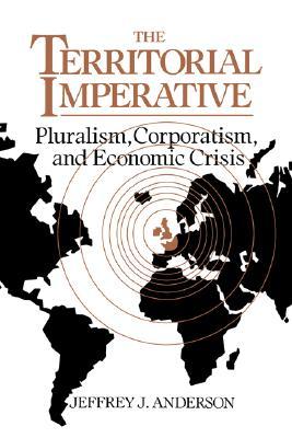 The Territorial Imperative: Pluralism, Corporatism and Economic Crisis, Anderson, Jeffrey J.