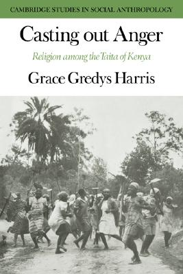 Casting out Anger: Religion among the Taita of Kenya (Cambridge Studies in Social and Cultural Anthropology), Harris, Grace Gredys