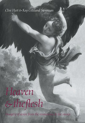 Heaven and the Flesh: Imagery of Desire from the Renaissance to the Rococo, Clive Hart (Author), Kay Gilliland Stevenson (Author)
