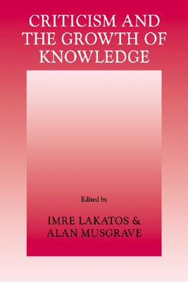 Criticism and the Growth of Knowledge: Proceedings of the International Colloquium in the Philosophy of Science, London, 1965, Vol. 4