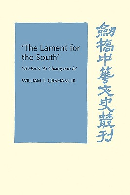 'The Lament for the South': Yu Hsin's 'Ai Chiang-Nan Fu' (Cambridge Studies in Chinese History, Literature and Institutions), Graham  Jr, William T.