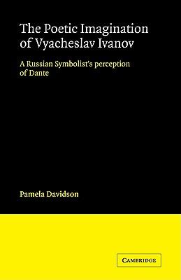 The Poetic Imagination of Vyacheslav Ivanov: A Russian Symbolist's Perception of Dante (Cambridge Studies in Russian Literature), Davidson, Pamela