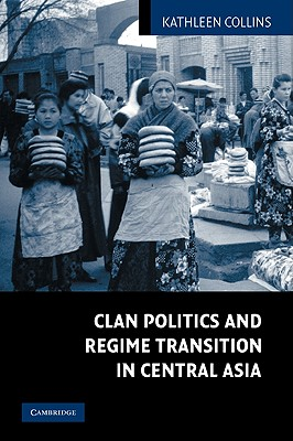 Clan Politics and Regime Transition in Central Asia, Collins, Kathleen