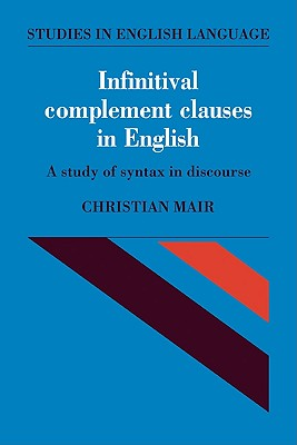 Infinitival Complement Clauses in English: A Study of Syntax in Discourse (Studies in English Language), Mair, Christian