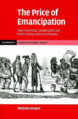 The Price of Emancipation: Slave-Ownership, Compensation and British Society at the End of Slavery (Cambridge Studies in Economic History - Second Series), Draper, Nicholas