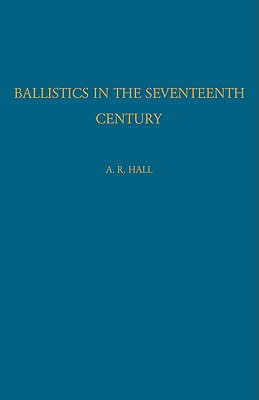 Ballistics in the Seventeenth Century: A Study in the Relations of Science and War with Reference Principally to England, Hall, A. R.