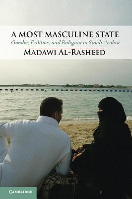 A Most Masculine State: Gender, Politics and Religion in Saudi Arabia (Cambridge Middle East Studies), Al-Rasheed, Madawi