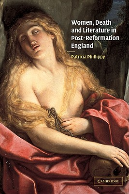 Women, Death and Literature in Post-Reformation England, Phillippy, Patricia