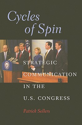 Cycles of Spin: Strategic Communication in the U.S. Congress (Communication, Society and Politics), Sellers, Patrick