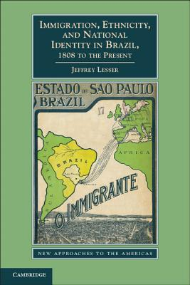 Immigration, Ethnicity, and National Identity in Brazil, 1808 to the Present (New Approaches to the Americas), Lesser, Jeffrey