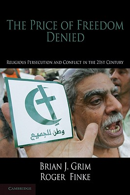 The Price of Freedom Denied: Religious Persecution and Conflict in the Twenty-First Century (Cambridge Studies in Social Theory, Religion and Politics), Grim, Brian J.; Finke, Roger