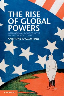 The Rise of Global Powers: International Politics in the Era of the World Wars, D'Agostino, Anthony
