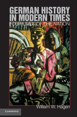 German History in Modern Times: Four Lives of the Nation, Hagen, Professor William W.