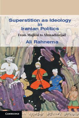 Image for Superstition as Ideology in Iranian Politics: From Majlesi to Ahmadinejad (Cambridge Middle East Studies)