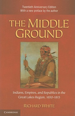 The Middle Ground: Indians, Empires, and Republics in the Great Lakes Region, 1650-1815 (Studies in North American Indian History), White, Richard
