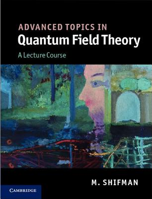 Advanced Topics in Quantum Field Theory: A Lecture Course, Shifman, M.