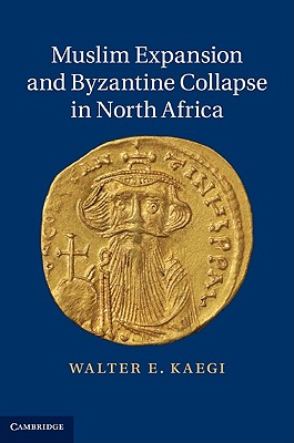 Muslim Expansion and Byzantine Collapse in North Africa, Kaegi, Walter E.