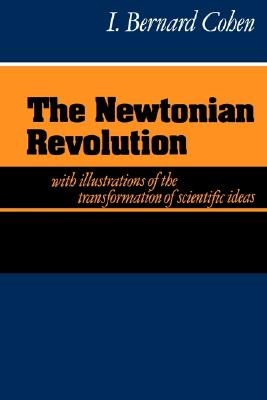 The Newtonian Revolution: With Illustrations of the Transformation of Scientific Ideas, I. Bernard Cohen