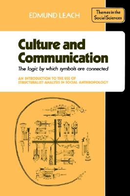 Culture and Communication: The Logic by which Symbols Are Connected. An Introduction to the Use of Structuralist Analysis in Social Anthropology (Themes in the Social Sciences), Leach, Edmund