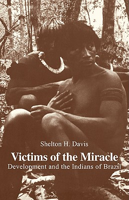 Victims of the Miracle: Development and the Indians of Brazil, Davis, Shelton H.