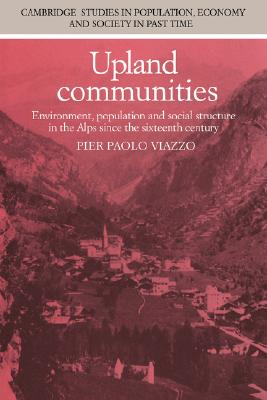 Upland Communities: Environment, Population and Social Structure in the Alps since the Sixteenth Century (Cambridge Studies in Population, Economy and Society in Past Time), Viazzo, Pier Paolo