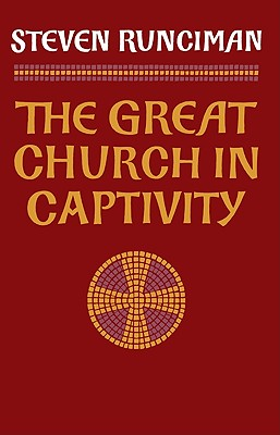 The Great Church in Captivity: A Study of the Patriarchate of Constantinople from the Eve of the Turkish Conquest to the Greek War of Independence (Cambridge Paperback Library), STEVEN RUNCIMAN