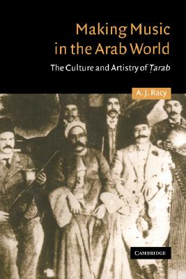 Making Music in the Arab World: The Culture and Artistry of Tarab (Cambridge Middle East Studies), Racy, A. J.