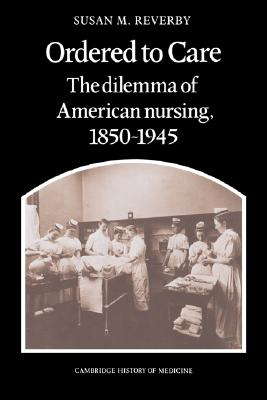 Ordered to Care: The Dilemma of American Nursing, 1850-1945 (Cambridge Studies in the History of Medicine), Reverby, Susan M.