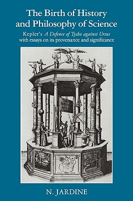 The Birth of History and Philosophy of Science: Kepler's 'A Defence of Tycho against Ursus' with Essays on its Provenance and Significance, Jardine, Nicholas