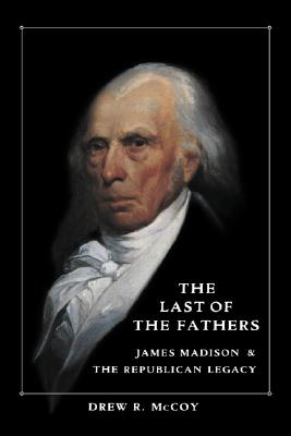 The Last of the Fathers: James Madison and the Republican Legacy, McCoy, Drew R.