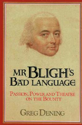 Mr. Bligh's Bad Language: Passion, Power and Theater on the Bounty, Dening, Greg