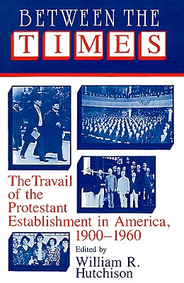 Between the Times: The Travail of the Protestant Establishment in America, 1900-1960 (Cambridge Studies in Religion and American Public Life)