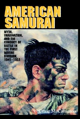 Image for American Samurai: Myth and Imagination in the Conduct of Battle in the First Marine Division 1941-1951