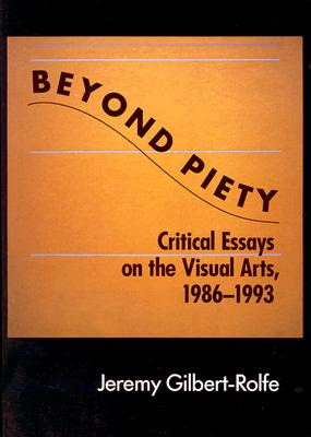 Beyond Piety: Critical Essays on the Visual Arts, 1986-1993 (Cambridge Studies in New Art History and Criticism), Gilbert-Rolfe, Jeremy